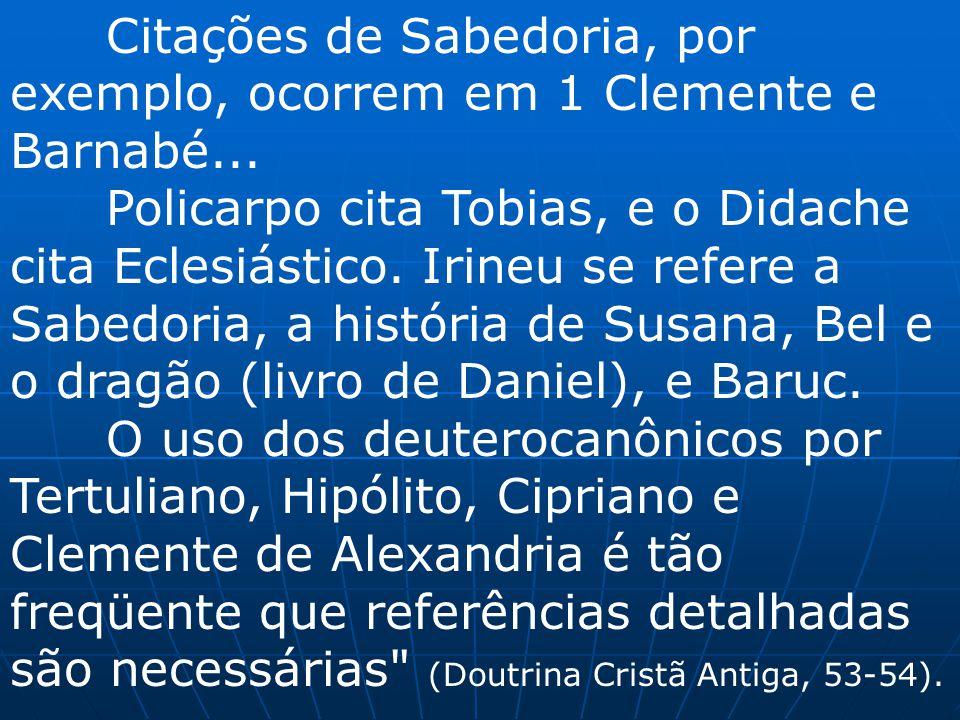 Citações de Sabedoria, por exemplo, ocorrem em 1 Clemente e Barnabé... Policarpo cita Tobias, e o Didache cita Eclesiástico. Irineu se refere a Sabedo