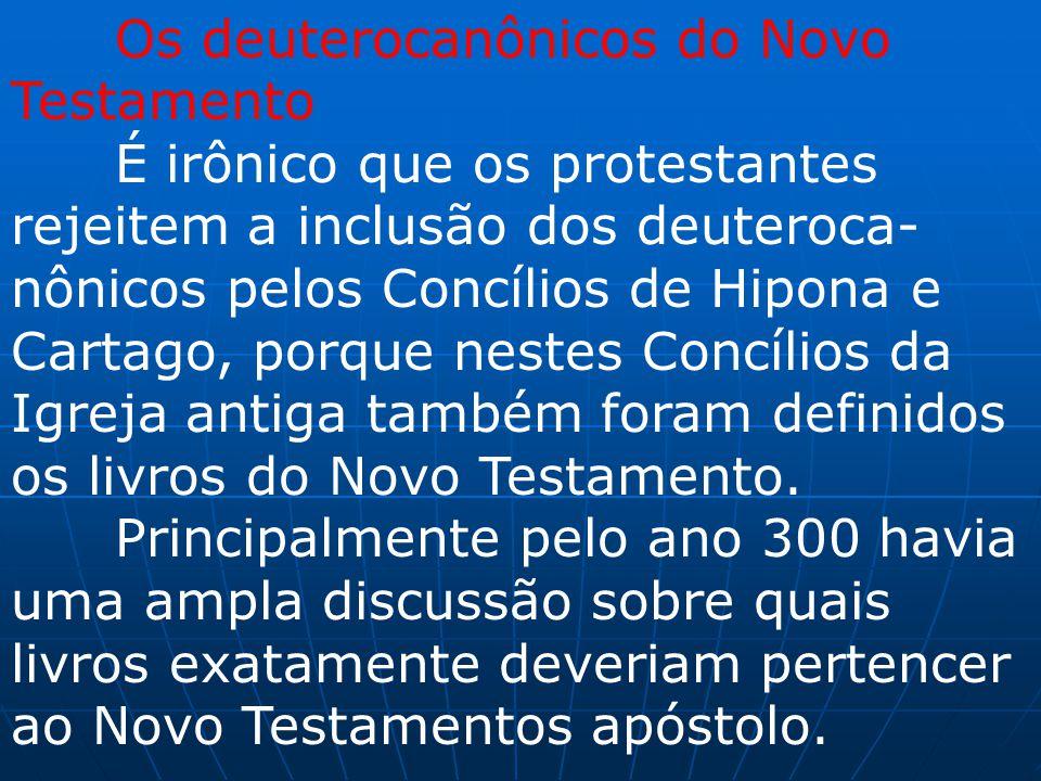Os deuterocanônicos do Novo Testamento É irônico que os protestantes rejeitem a inclusão dos deuteroca- nônicos pelos Concílios de Hipona e Cartago, p