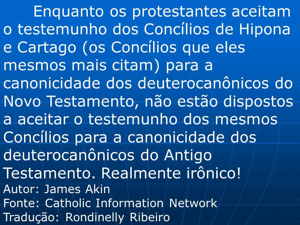 Enquanto os protestantes aceitam o testemunho dos Concílios de Hipona e Cartago (os Concílios que eles mesmos mais citam) para a canonicidade dos deut