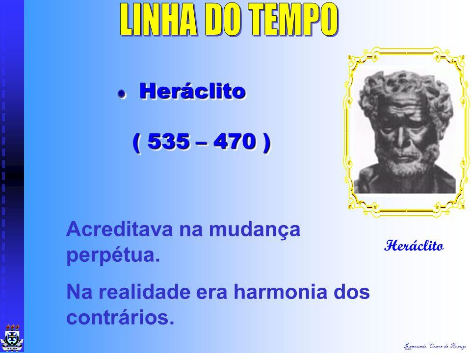 Raimundo Cosme de Araujo Heráclito Heráclito ( 535 – 470 ) Heráclito Heráclito ( 535 – 470 ) Acreditava na mudança perpétua.