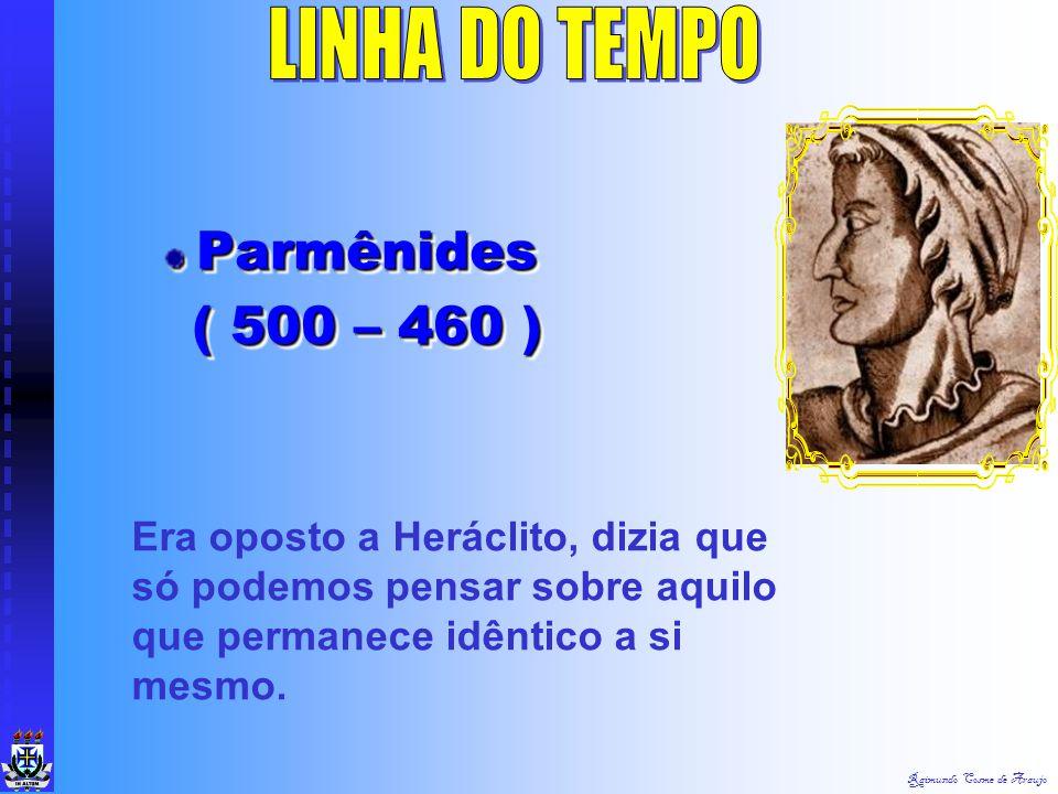Raimundo Cosme de Araujo Parmênides ( 500 – 460 ) ( 500 – 460 )Parmênides Era oposto a Heráclito, dizia que só podemos pensar sobre aquilo que permanece idêntico a si mesmo.