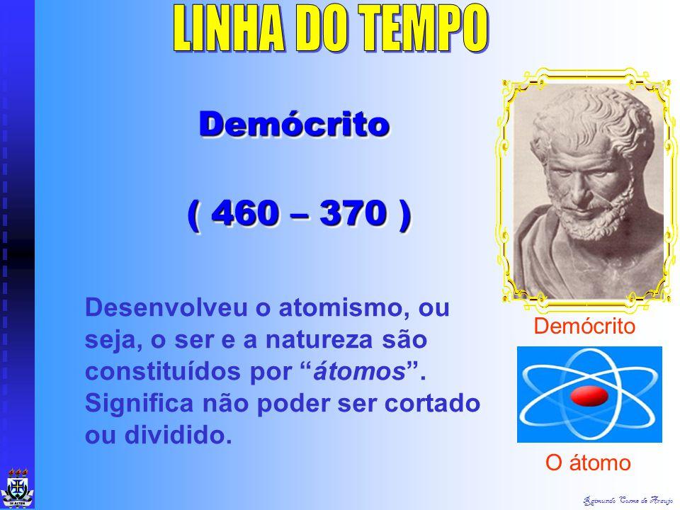 Raimundo Cosme de Araujo Demócrito Demócrito ( 460 – 370 ) Demócrito Demócrito ( 460 – 370 ) Demócrito Desenvolveu o atomismo, ou seja, o ser e a natureza são constituídos por átomos .