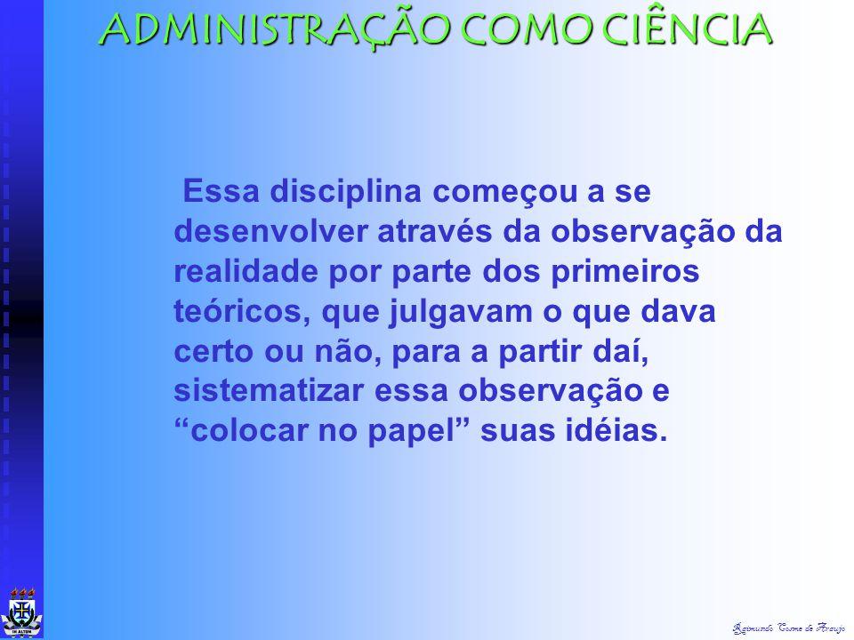 """Raimundo Cosme de Araujo ADMINISTRAÇÃO COMO CIÊNCIA A """"Ciência da Administração"""" somente surgiu no despontar do Século XX: """"foi apenas nos últimos cem"""