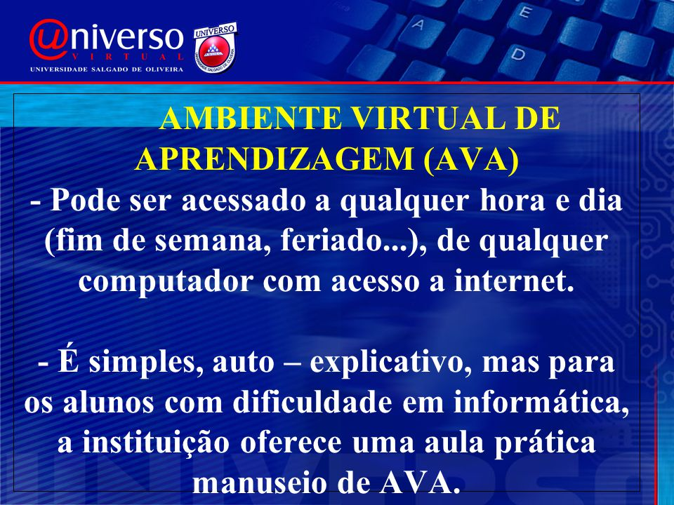 AMBIENTE VIRTUAL DE APRENDIZAGEM (AVA) - Pode ser acessado a qualquer hora e dia (fim de semana, feriado...), de qualquer computador com acesso a inte