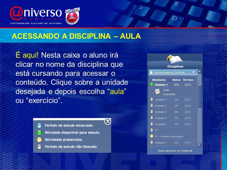 É aqui! Nesta caixa o aluno irá clicar no nome da disciplina que está cursando para acessar o conteúdo. Clique sobre a unidade desejada e depois escol