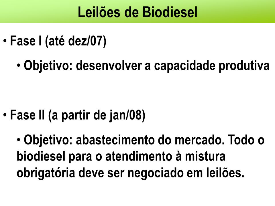 Leilões de Biodiesel Fase I (até dez/07) Objetivo: desenvolver a capacidade produtiva Fase II (a partir de jan/08) Objetivo: abastecimento do mercado.
