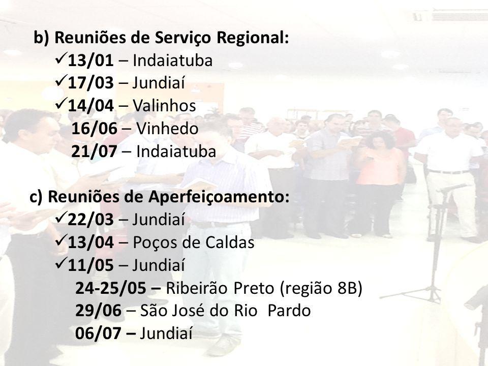 b) Reuniões de Serviço Regional: 13/01 – Indaiatuba 17/03 – Jundiaí 14/04 – Valinhos 16/06 – Vinhedo 21/07 – Indaiatuba c) Reuniões de Aperfeiçoamento: 22/03 – Jundiaí 13/04 – Poços de Caldas 11/05 – Jundiaí 24-25/05 – Ribeirão Preto (região 8B) 29/06 – São José do Rio Pardo 06/07 – Jundiaí
