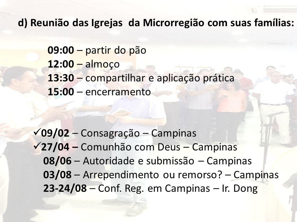 d) Reunião das Igrejas da Microrregião com suas famílias: 09:00 – partir do pão 12:00 – almoço 13:30 – compartilhar e aplicação prática 15:00 – encerr