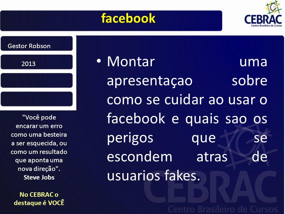 facebook Montar uma apresentaçao sobre como se cuidar ao usar o facebook e quais sao os perigos que se escondem atras de usuarios fakes.