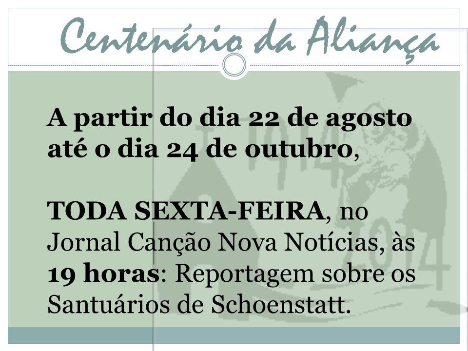 Centenário da Aliança A partir do dia 22 de agosto até o dia 24 de outubro, TODA SEXTA-FEIRA, no Jornal Canção Nova Notícias, às 19 horas: Reportagem