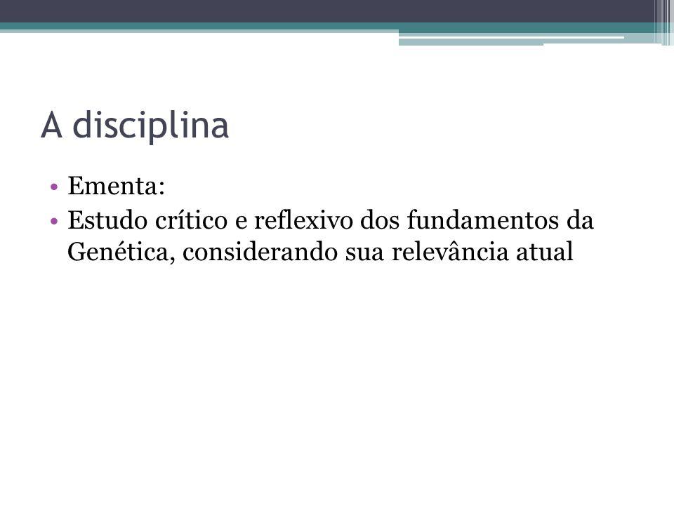 A disciplina Ementa: Estudo crítico e reflexivo dos fundamentos da Genética, considerando sua relevância atual
