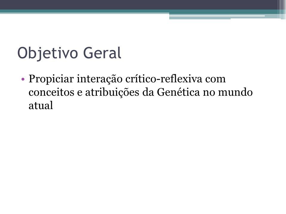Objetivo Geral Propiciar interação crítico-reflexiva com conceitos e atribuições da Genética no mundo atual