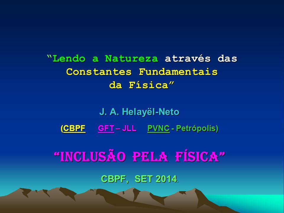 """""""Lendo a Natureza através das Constantes Fundamentais da Física"""" J. A. Helayël-Neto (CBPF GFT – JLL PVNC - Petrópolis) """"Inclusão pela Física"""" CBPF, SE"""