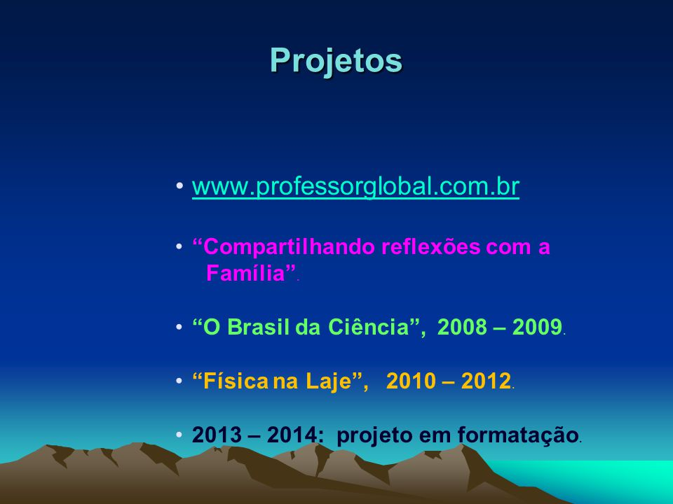 """Projetos www.professorglobal.com.br """"Compartilhando reflexões com a Família"""". """"O Brasil da Ciência"""", 2008 – 2009. """"Física na Laje"""", 2010 – 2012. 2013"""