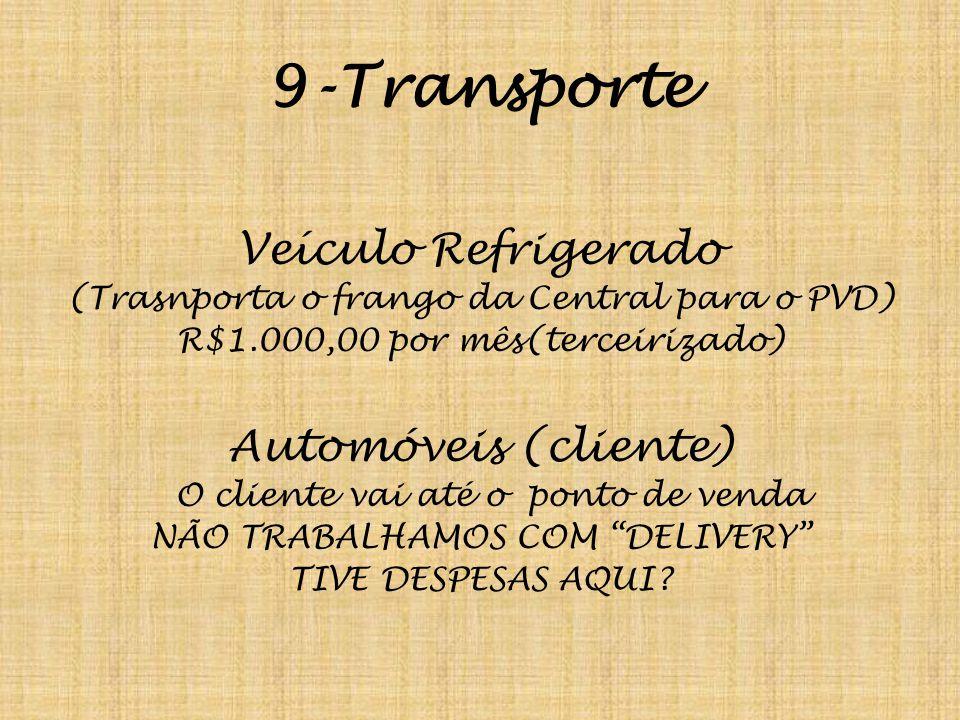 9-Transporte Veículo Refrigerado (Trasnporta o frango da Central para o PVD) R$1.000,00 por mês(terceirizado) Automóveis (cliente) O cliente vai até o ponto de venda NÃO TRABALHAMOS COM DELIVERY TIVE DESPESAS AQUI?