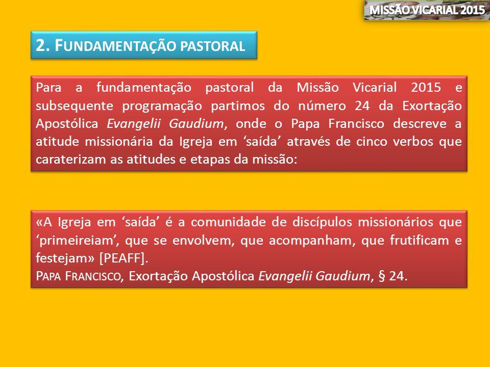 2. F UNDAMENTAÇÃO PASTORAL Para a fundamentação pastoral da Missão Vicarial 2015 e subsequente programação partimos do número 24 da Exortação Apostóli
