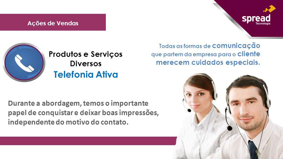 ' Ações de Vendas Produtos e Serviços Diversos Telefonia Ativa Todas as formas de comunicação que partem da empresa para o cliente merecem cuidados es