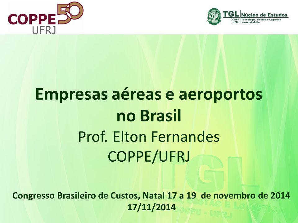 Empresas aéreas e aeroportos no Brasil Prof. Elton Fernandes COPPE/UFRJ Congresso Brasileiro de Custos, Natal 17 a 19 de novembro de 2014 17/11/2014