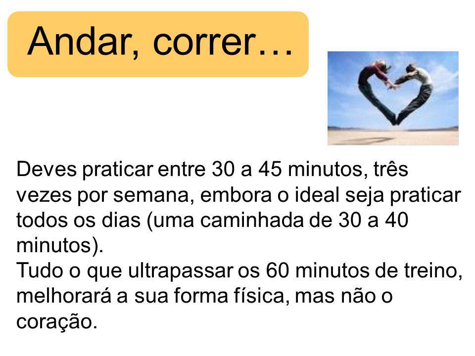 Andar, correr… Deves praticar entre 30 a 45 minutos, três vezes por semana, embora o ideal seja praticar todos os dias (uma caminhada de 30 a 40 minutos).