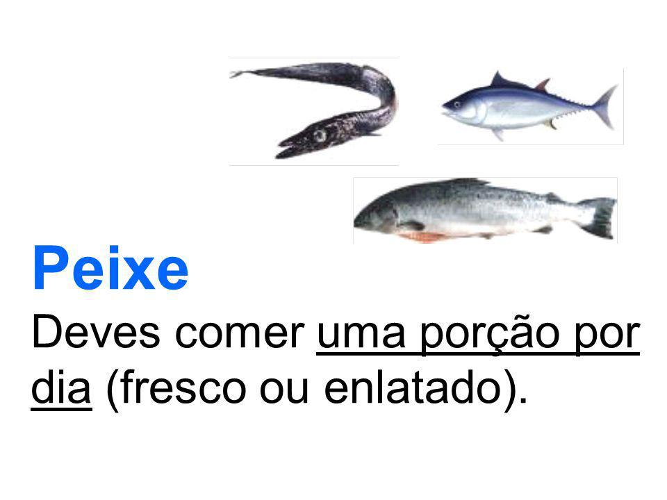 Peixe Deves comer uma porção por dia (fresco ou enlatado).