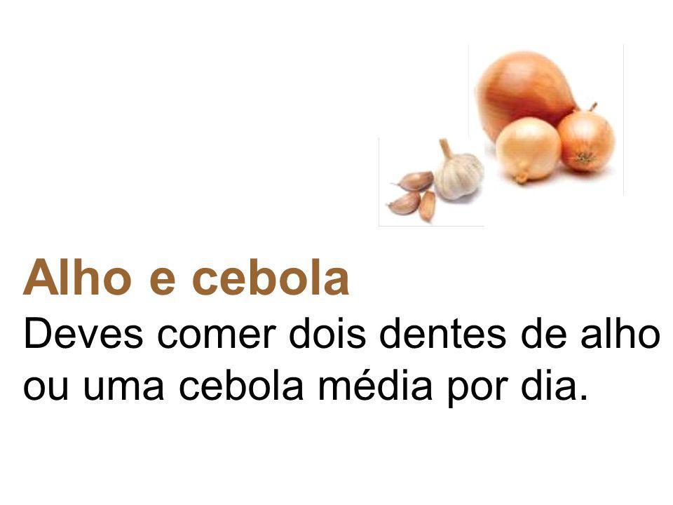 Alho e cebola Deves comer dois dentes de alho ou uma cebola média por dia.
