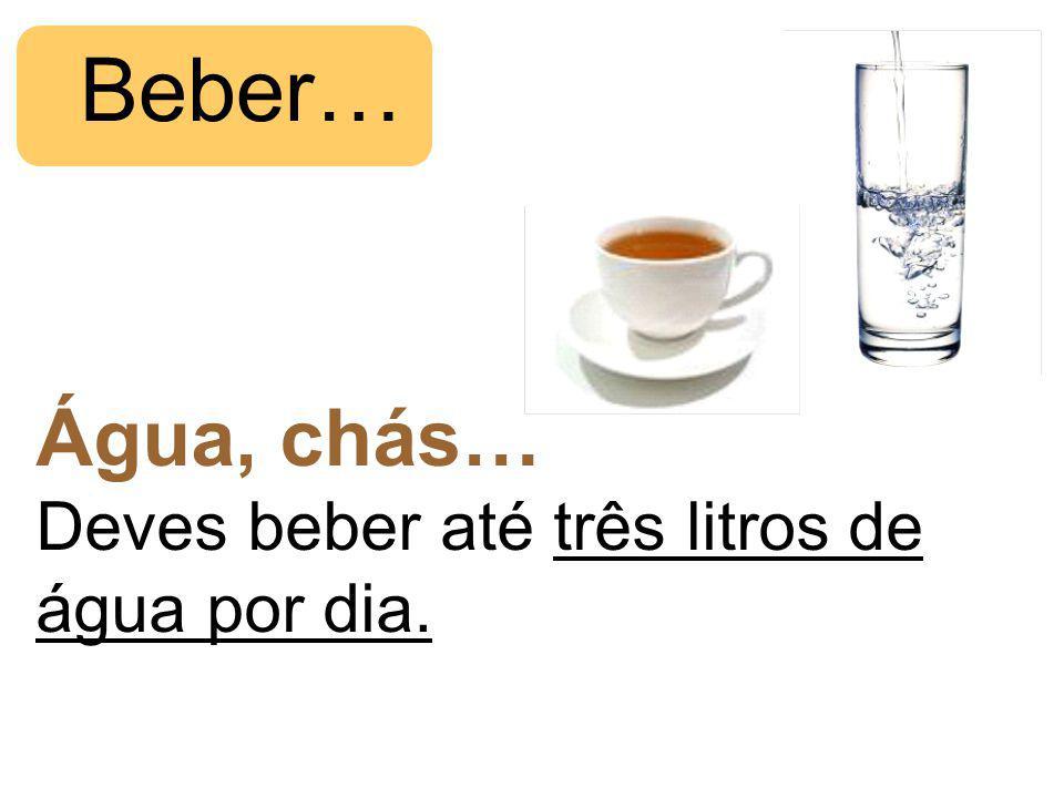 Água, chás… Deves beber até três litros de água por dia. Beber…