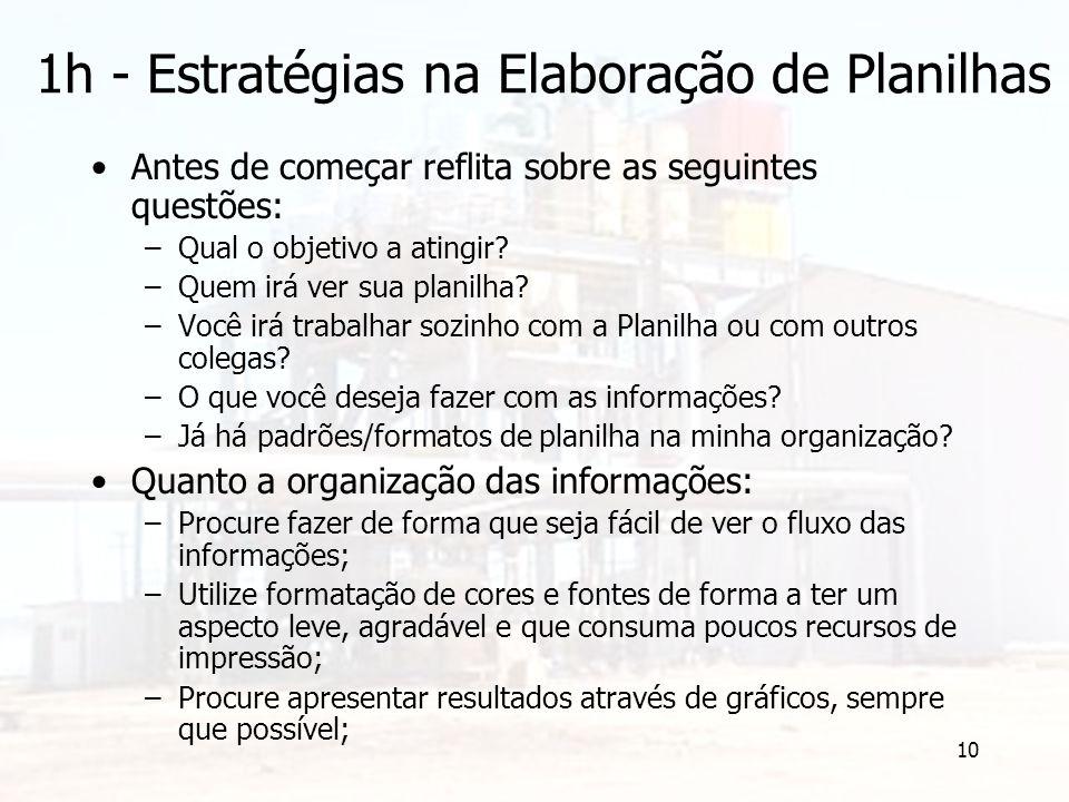 10 1h - Estratégias na Elaboração de Planilhas Antes de começar reflita sobre as seguintes questões: –Qual o objetivo a atingir? –Quem irá ver sua pla