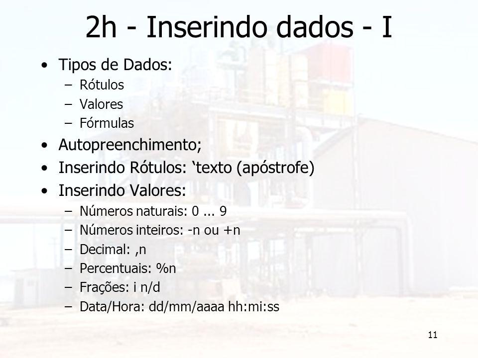 11 2h - Inserindo dados - I Tipos de Dados: –Rótulos –Valores –Fórmulas Autopreenchimento; Inserindo Rótulos: 'texto (apóstrofe) Inserindo Valores: –Números naturais: 0...