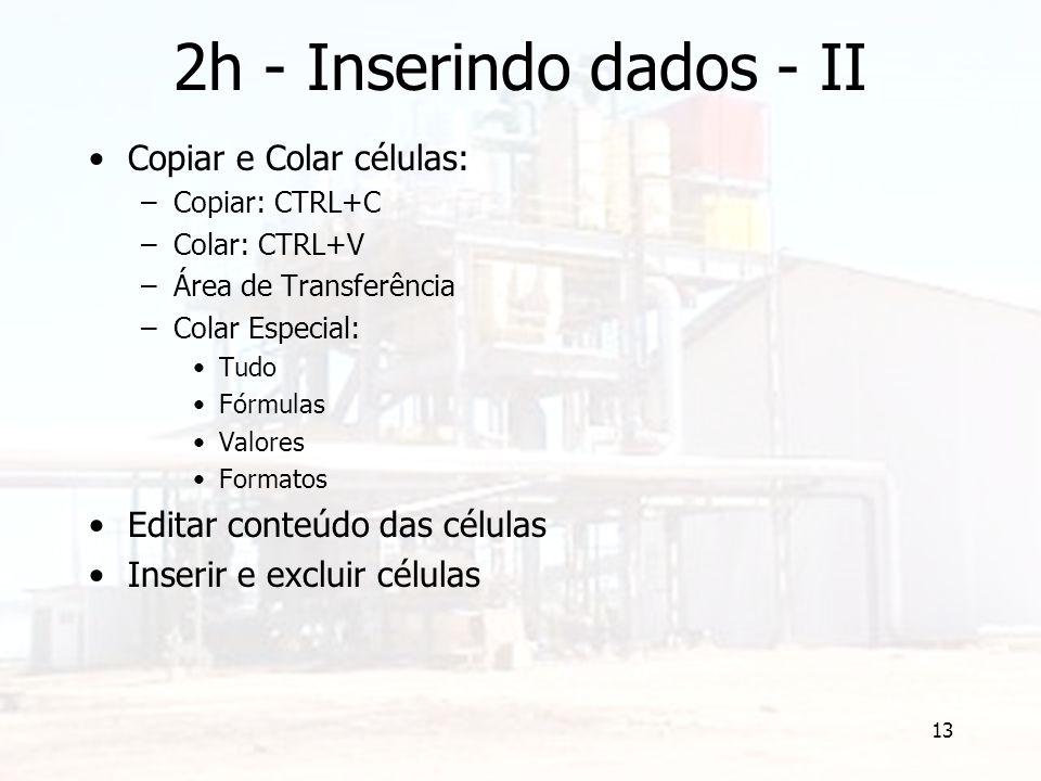 13 2h - Inserindo dados - II Copiar e Colar células: –Copiar: CTRL+C –Colar: CTRL+V –Área de Transferência –Colar Especial: Tudo Fórmulas Valores Formatos Editar conteúdo das células Inserir e excluir células