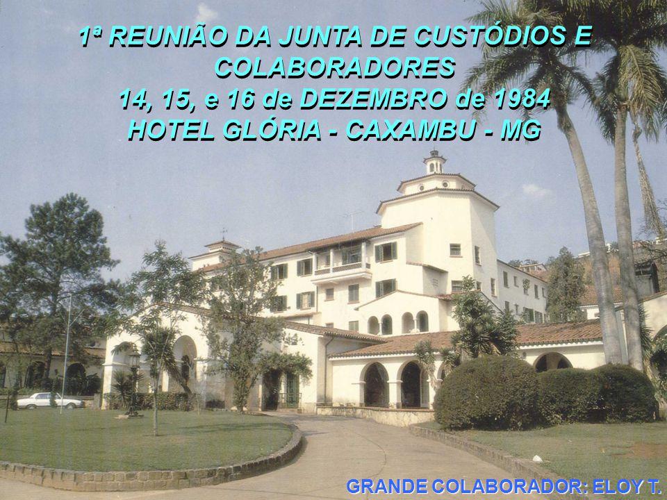 1ª REUNIÃO DA JUNTA DE CUSTÓDIOS E COLABORADORES 14, 15, e 16 de DEZEMBRO de 1984 HOTEL GLÓRIA - CAXAMBU - MG 1ª REUNIÃO DA JUNTA DE CUSTÓDIOS E COLABORADORES 14, 15, e 16 de DEZEMBRO de 1984 HOTEL GLÓRIA - CAXAMBU - MG GRANDE COLABORADOR: ELOY T.