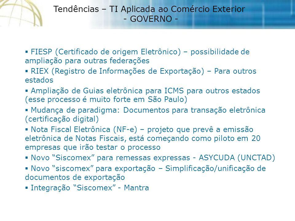 Tendências – TI Aplicada ao Comércio Exterior - GOVERNO -  FIESP (Certificado de origem Eletrônico) – possibilidade de ampliação para outras federações  RIEX (Registro de Informações de Exportação) – Para outros estados  Ampliação de Guias eletrônica para ICMS para outros estados (esse processo é muito forte em São Paulo)  Mudança de paradigma: Documentos para transação eletrônica (certificação digital)  Nota Fiscal Eletrônica (NF-e) – projeto que prevê a emissão eletrônica de Notas Fiscais, está começando como piloto em 20 empresas que irão testar o processo  Novo Siscomex para remessas expressas - ASYCUDA (UNCTAD)  Novo siscomex para exportação – Simplificação/unificação de documentos de exportação  Integração Siscomex - Mantra