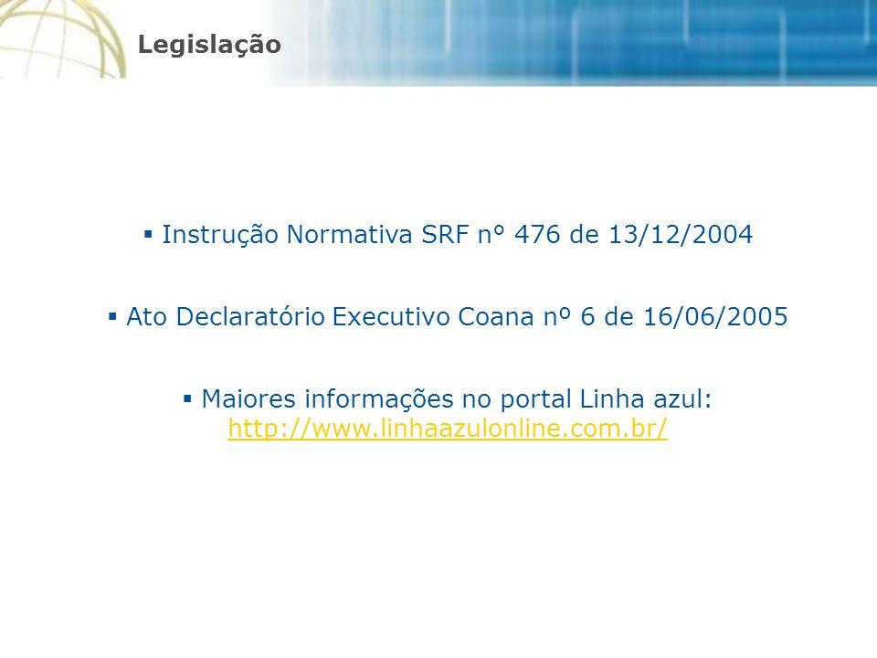  Instrução Normativa SRF n° 476 de 13/12/2004  Ato Declaratório Executivo Coana nº 6 de 16/06/2005  Maiores informações no portal Linha azul: http://www.linhaazulonline.com.br/ http://www.linhaazulonline.com.br/ Legislação