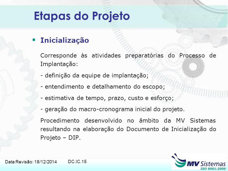 Data Revisão: 18/12/2014 DC.IC.15 Etapas do Projeto  Inicialização Corresponde às atividades preparatórias do Processo de Implantação: - definição da