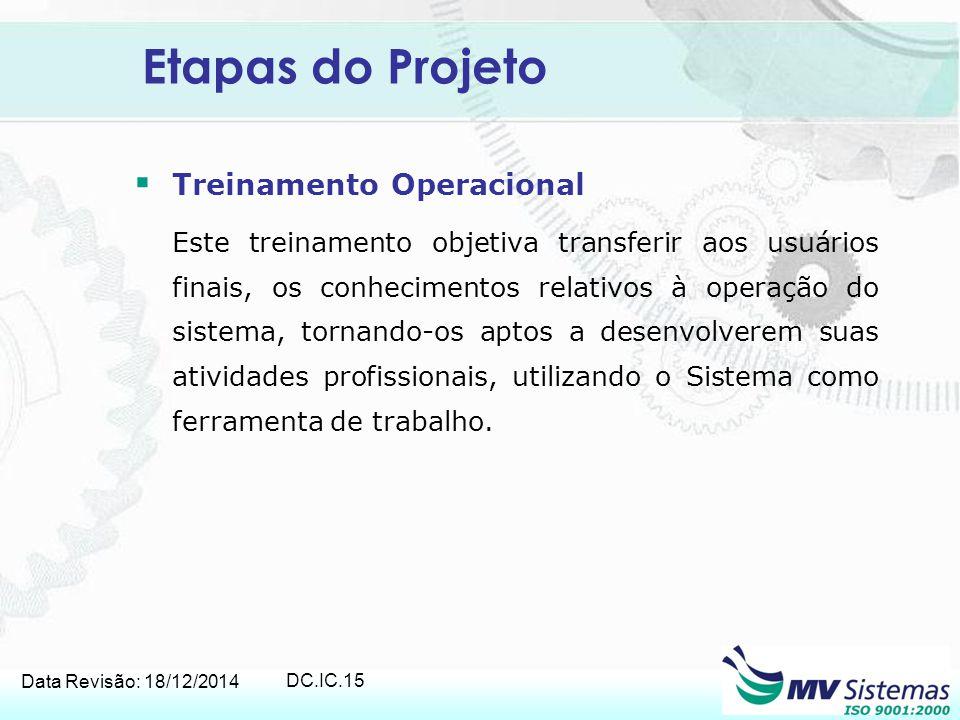 Data Revisão: 18/12/2014 DC.IC.15 Etapas do Projeto  Treinamento Operacional Este treinamento objetiva transferir aos usuários finais, os conheciment