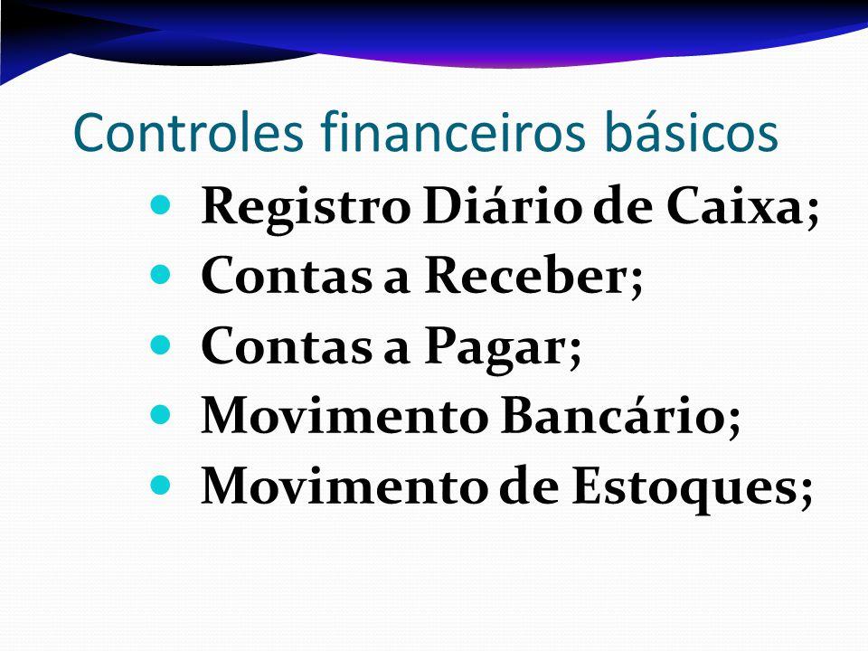 Controles financeiros básicos Registro Diário de Caixa; Contas a Receber; Contas a Pagar; Movimento Bancário; Movimento de Estoques;