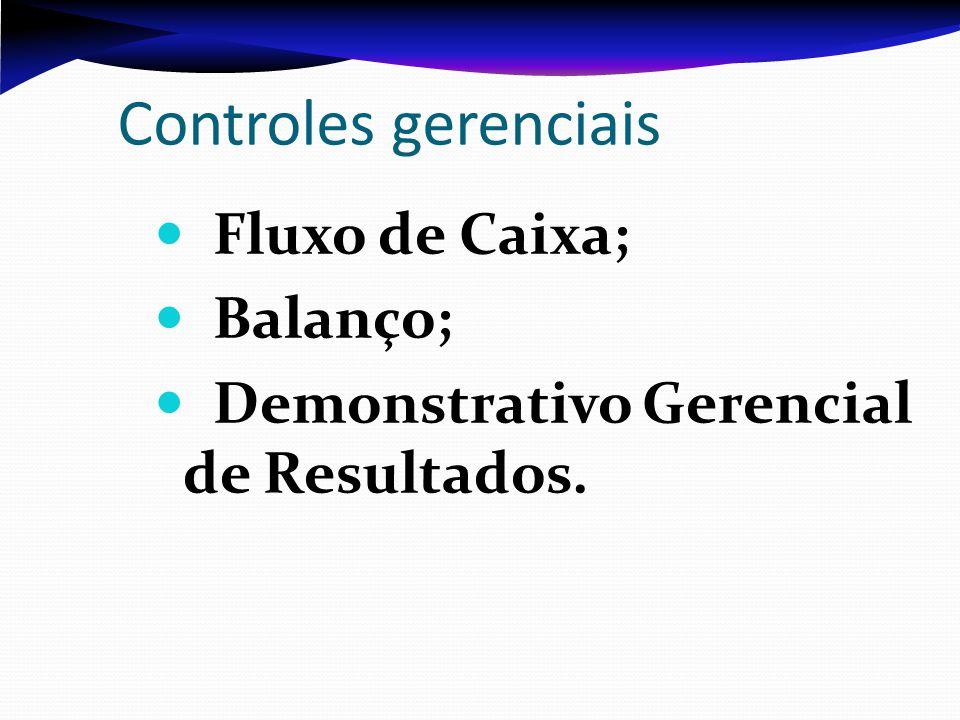 Controles gerenciais Fluxo de Caixa; Balanço; Demonstrativo Gerencial de Resultados.