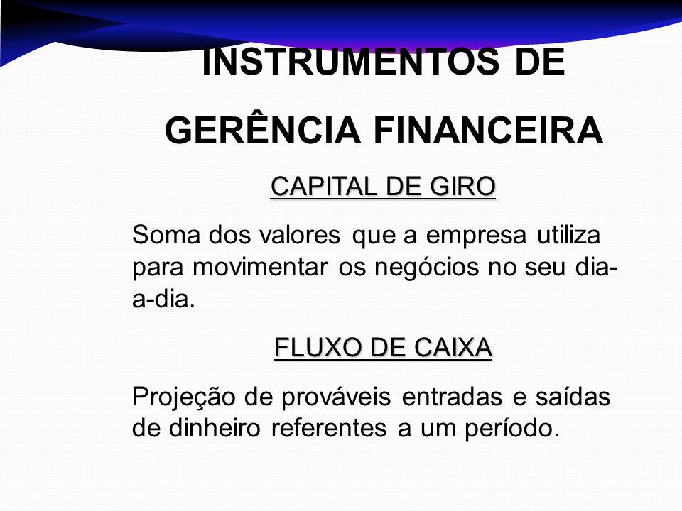 INSTRUMENTOS DE GERÊNCIA FINANCEIRA CAPITAL DE GIRO Soma dos valores que a empresa utiliza para movimentar os negócios no seu dia- a-dia. FLUXO DE CAI