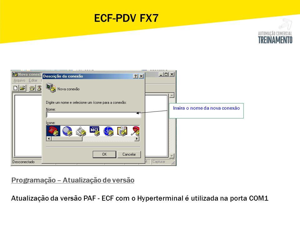 Insira o nome da nova conexão ECF-PDV FX7 Programação – Atualização de versão Atualização da versão PAF - ECF com o Hyperterminal é utilizada na porta