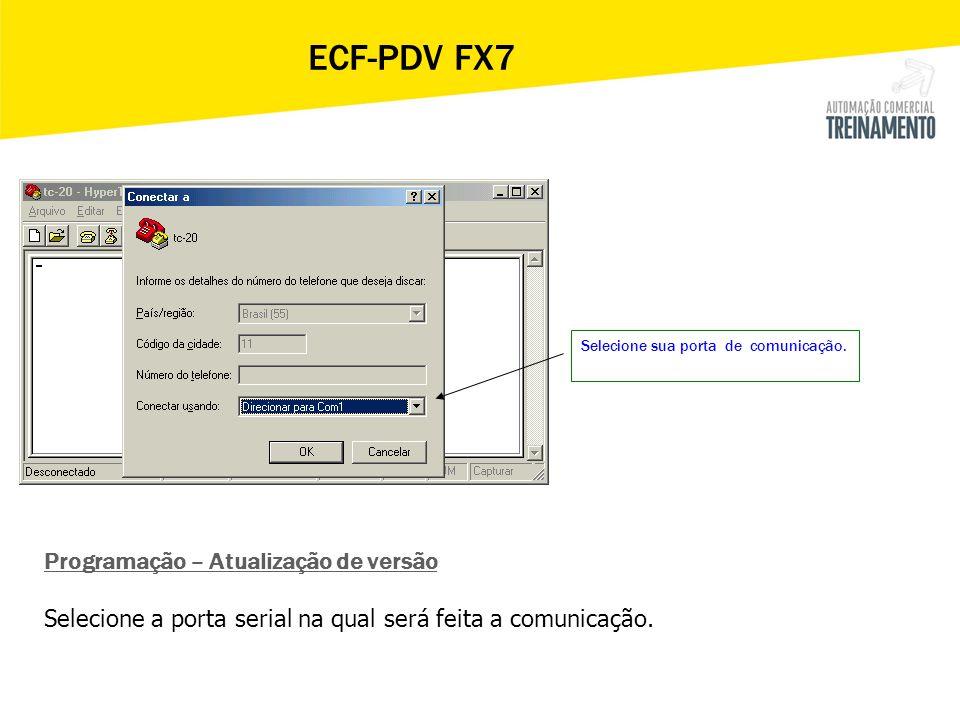Selecione sua porta de comunicação. ECF-PDV FX7 Programação – Atualização de versão Selecione a porta serial na qual será feita a comunicação.