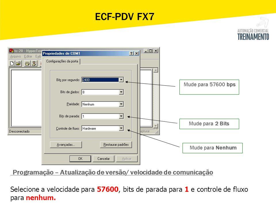 Mude para 57600 bps Mude para 2 Bits Mude para Nenhum ECF-PDV FX7 Programação – Atualização de versão/ velocidade de comunicação Selecione a velocidad
