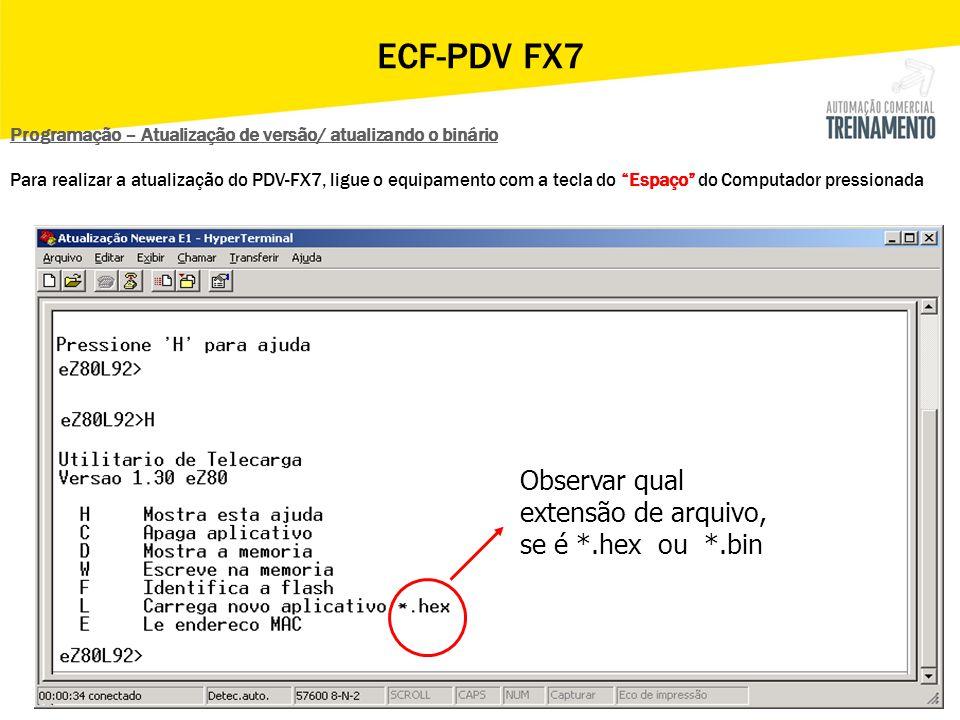 Observar qual extensão de arquivo, se é *.hex ou *.bin ECF-PDV FX7 Programação – Atualização de versão/ atualizando o binário Para realizar a atualiza