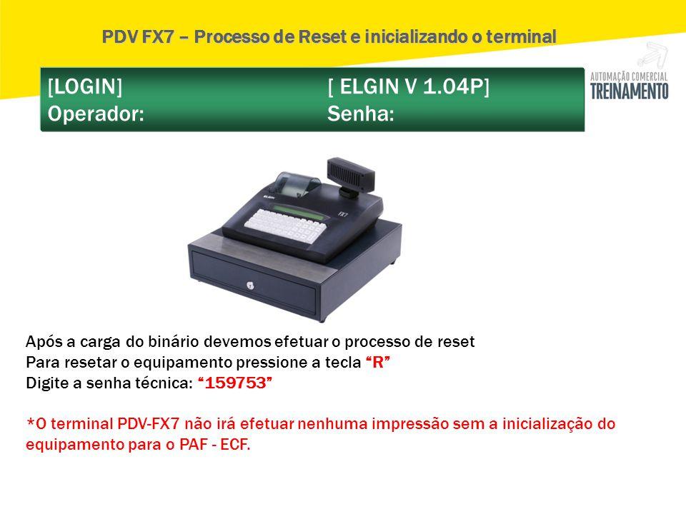 [LOGIN] [ ELGIN V 1.04P] Operador: Senha: PDV FX7 – Processo de Reset e inicializando o terminal Após a carga do binário devemos efetuar o processo de