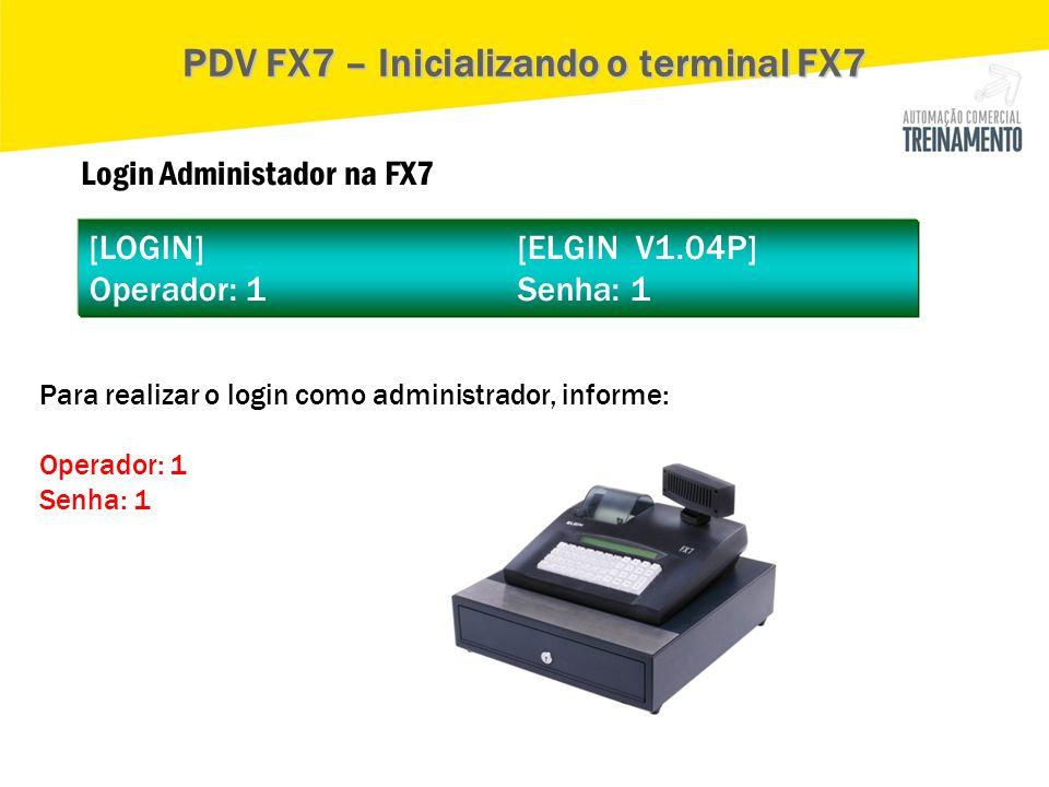 Login Administador na FX7 [LOGIN] [ELGIN V1.04P] Operador: 1 Senha: 1 PDV FX7 – Inicializando o terminal FX7 Para realizar o login como administrador,