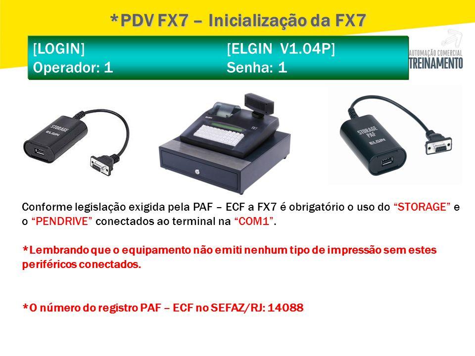 """[LOGIN] [ELGIN V1.04P] Operador: 1 Senha: 1 *PDV FX7 – Inicialização da FX7 Conforme legislação exigida pela PAF – ECF a FX7 é obrigatório o uso do """"S"""