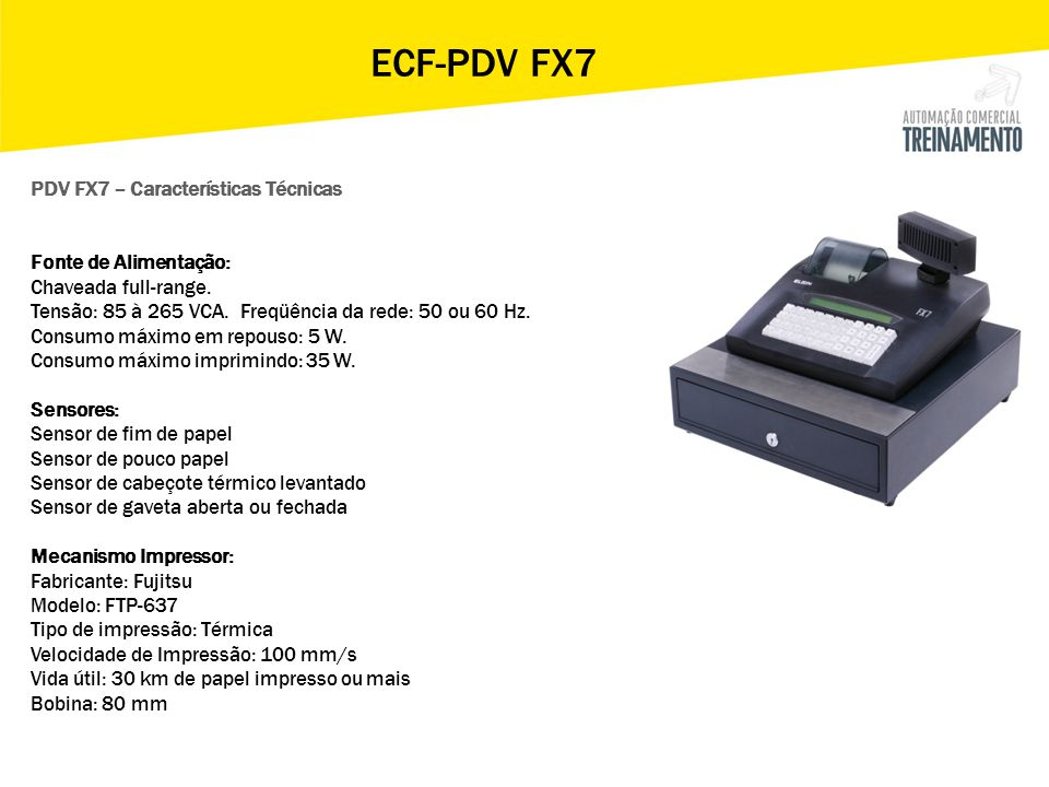 ECF-PDV FX7 PDV FX7 – Características TécnicasVantagens - Impressor térmico de alta performance - Alta conectividade - Rede TCP/IP - Ocupa espaço reduzido - Solução completa - Controle total de seu negócio - Software de carga de produtos