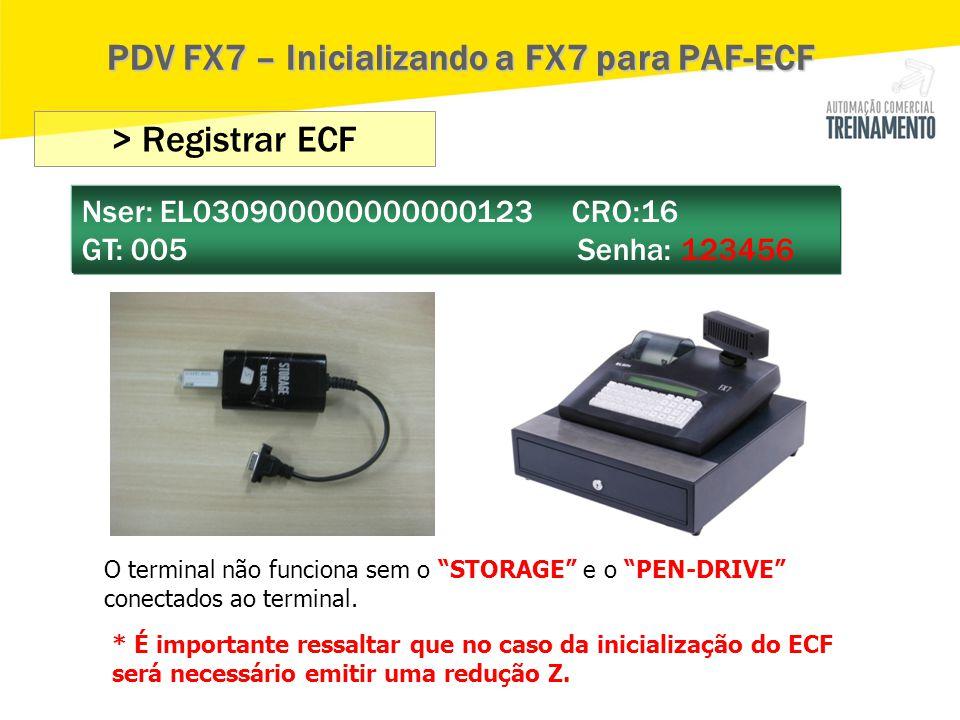"""> Registrar ECF Nser: EL030900000000000123 CRO:16 GT: 005 Senha: 123456 PDV FX7 – Inicializando a FX7 para PAF-ECF O terminal não funciona sem o """"STOR"""