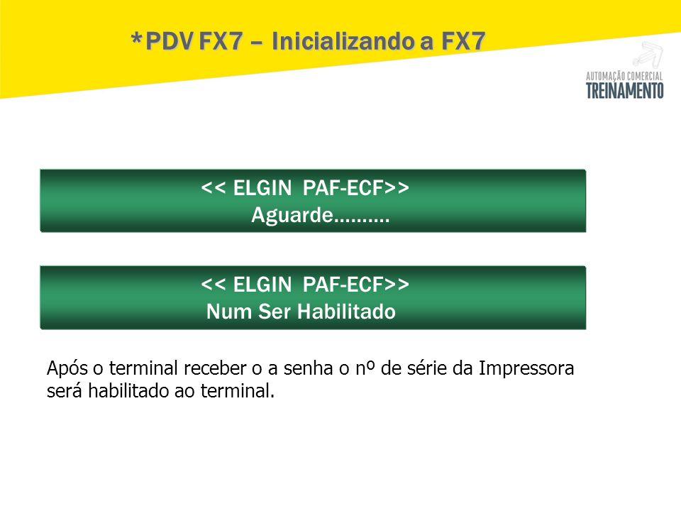 > Aguarde………. > Num Ser Habilitado *PDV FX7 – Inicializando a FX7 Após o terminal receber o a senha o nº de série da Impressora será habilitado ao ter