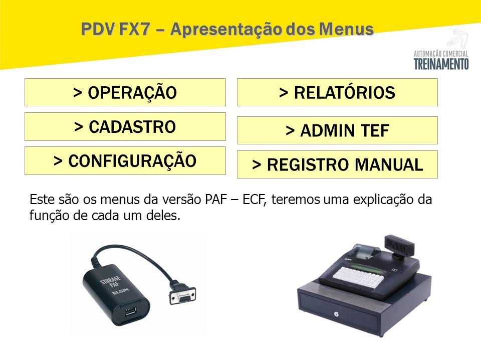 > OPERAÇÃO > CADASTRO > CONFIGURAÇÃO > ADMIN TEF > REGISTRO MANUAL > RELATÓRIOS PDV FX7 – Apresentação dos Menus Este são os menus da versão PAF – ECF