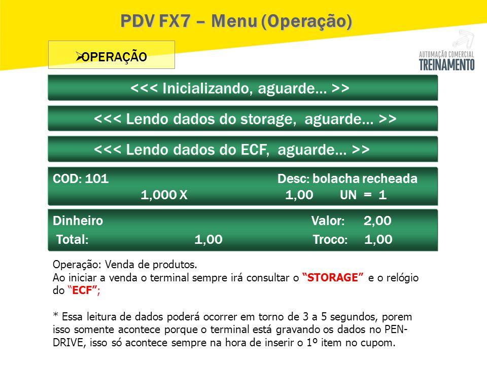  OPERAÇÃO > COD: 101 Desc: bolacha recheada 1,000 X 1,00 UN = 1 > PDV FX7 – Menu (Operação) Dinheiro Valor: 2,00 Total: 1,00 Troco: 1,00 Operação: Ve
