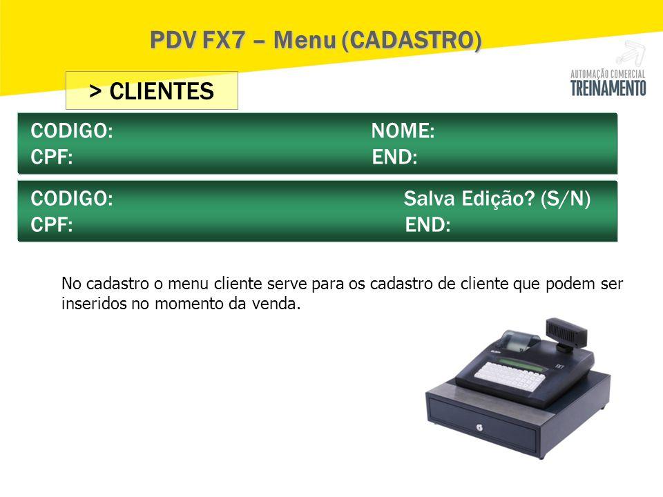> CLIENTES CODIGO: NOME: CPF: END: CODIGO: Salva Edição? (S/N) CPF: END: PDV FX7 – Menu (CADASTRO) No cadastro o menu cliente serve para os cadastro d